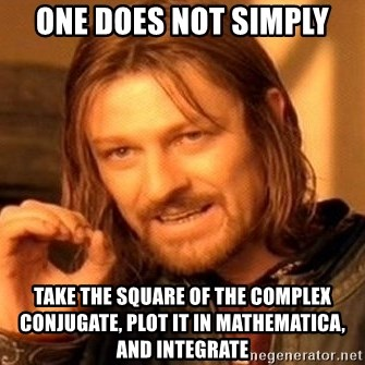 One Does Not Simply - one does not simply take the square of the complex conjugate, plot it in mathematica, and integrate