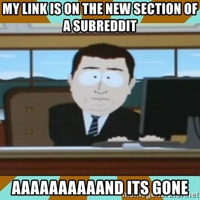 And it's gone - my link is on the new section of a subreddit aaaaaaaaaand its gone