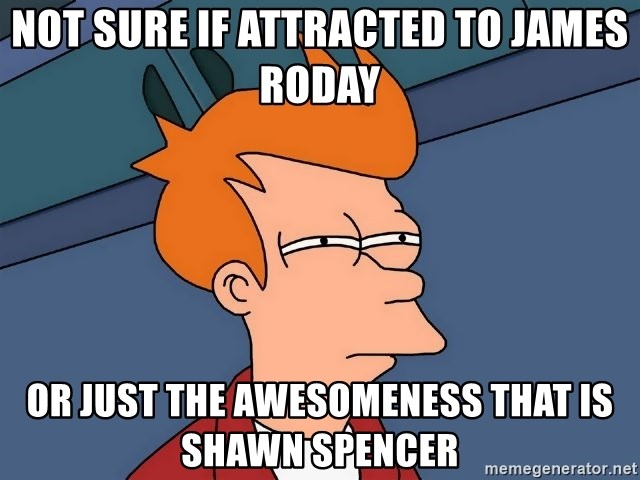 Futurama Fry - Not sure if attracted to james roday or just the awesomeness that is shawn spencer