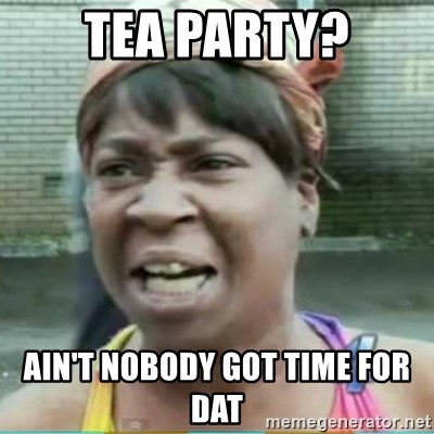 Sweet Brown Meme - tea party? ain't nobody got time for dat