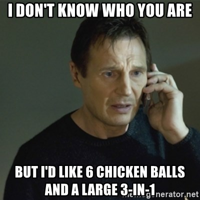 I don't know who you are... - I DON'T KNOW WHO YOU ARE BUT I'D LIKE 6 CHICKEN BALLS AND A LARGE 3-IN-1