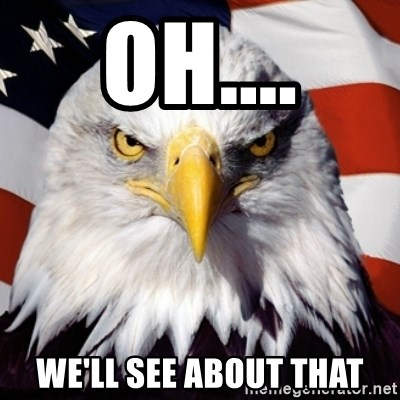 Freedom Eagle  - Oh.... We'll see about that