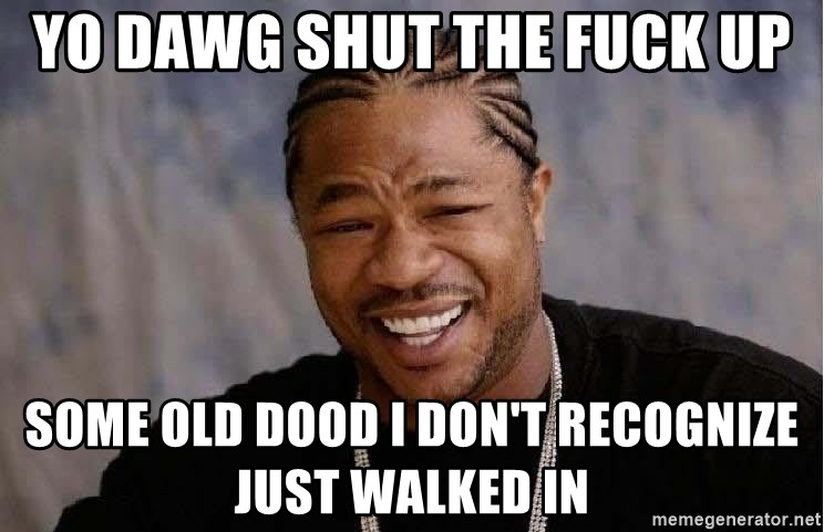 Yo Dawg - yo dawg shut the fuck up some old dood i don't recognize just walked in