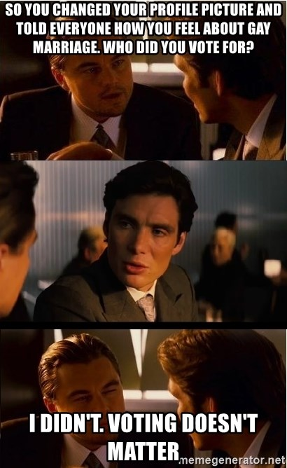Inception Meme - So you changed your profile picture and told everyone how you feel about gay marriage. Who did you vote for? I didn't. voting doesn't matter