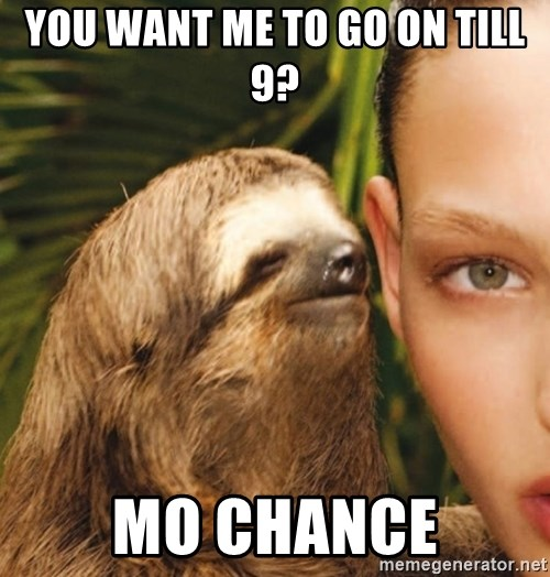 The Rape Sloth - you want me to go on till 9? mo chance