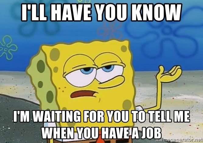 I'll have you know Spongebob - I'll have you know I'm waiting for you to tell me when you have a job