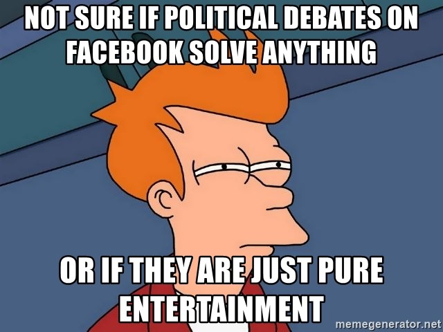 Futurama Fry - Not sure if political debates on Facebook solve anything or if they are just pure entertainment
