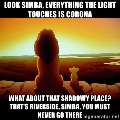 Simba - Look simba, everything the light touches is corona what about that shadowy place? That's riverside, simba, you must never go there