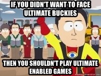 Captain Hindsight - If you didn't want to face ultimate buckies then you shouldn't play ultimate enabled games