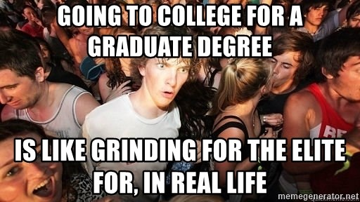 Sudden Realization Ralph - Going to college for a graduate degree is like grinding for the elite for, in real life