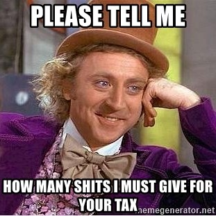 Willy Wonka - Please tell me  How many shits I must give for your tax