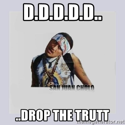 san juan cholo - D.D.D.D.D.. ..DROP THE TRUTT