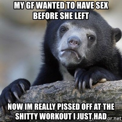 Confession Bear - My gf wanted to have sex before she left Now im really pissed off at the shitty workout i just had