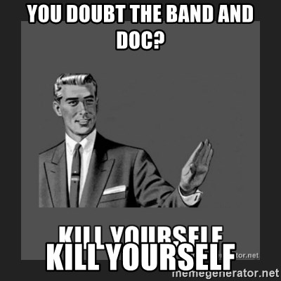 kill yourself guy - You doubt the band and Doc? Kill Yourself