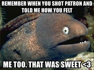 Bad Joke Eel v2.0 - remember when you shot patron and told me how you felt me too. that was sweet <3