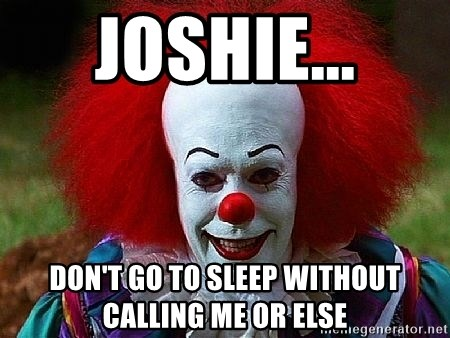 Pennywise the Clown - JOshie... Don't go to sleep without calling me or else