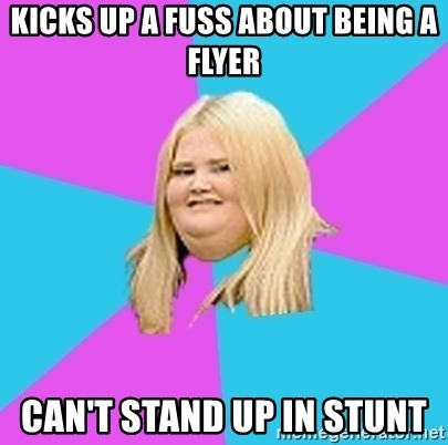 Fat Girl - Kicks up a fuss about being a flyer can't stand up in stunt