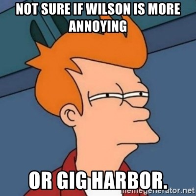 Not sure if troll - Not sure if Wilson is more annoying Or Gig Harbor.