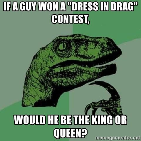 "Philosoraptor - if a guy won a ""dress in drag"" contest, would he be the king or queen?"