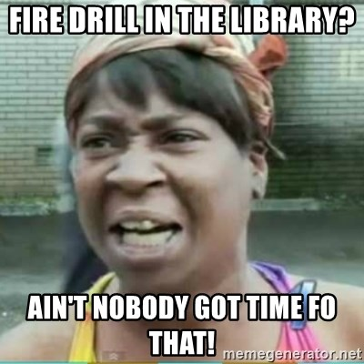 Sweet Brown Meme - FIRE DRILL IN THE LIBRARY? AIN'T NOBODY GOT TIME FO THAT!