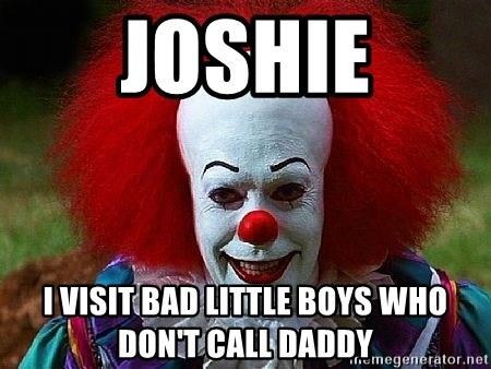 Pennywise the Clown - Joshie I visit bad little boys who don't call daddy