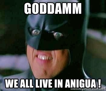 Goddamn Batman - GODDAMM WE ALL LIVE IN ANIGUA !