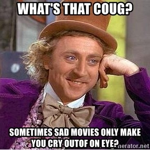Willy Wonka - What's that Coug? SOmetimes sad movies onLy make you cry Outof on eye?