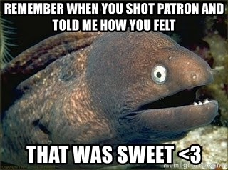 Bad Joke Eel v2.0 - remember when you shot patron and told me how you felt that was sweet <3