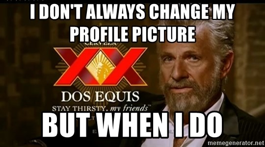 Dos Equis Man - I don't Always change my profile Picture But when I do