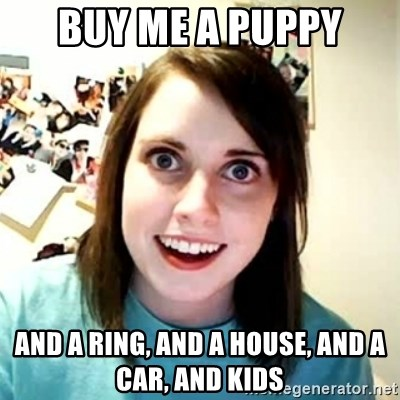 Overly Attached Girlfriend 2 - Buy me a puppy ANd a ring, and a house, and a car, and kids
