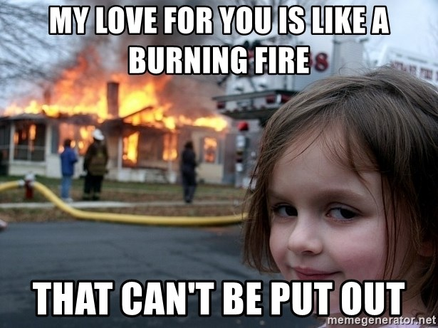Disaster Girl - My love for you is like a burning fire that can't be put out