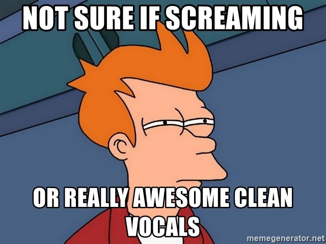 Futurama Fry - Not sure if screaming or really awesome clean vocals