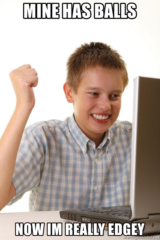 First Day on the internet kid - mine has balls now im really edgey