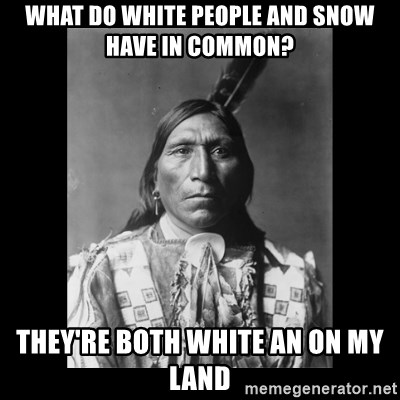 Native american - What do white people and snow have in common? They're both white an on my land