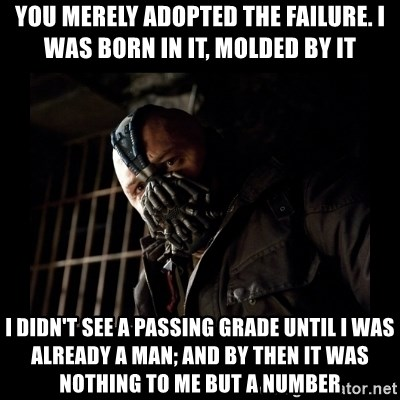 Bane Meme - You merely adopted the failure. i was born in it, molded by it i didn't see a passing grade until i was already a man; and by then it was nothing to me but a number