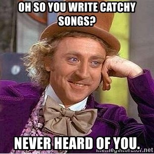 Willy Wonka - Oh so you write catchy songs? Never heard of you.