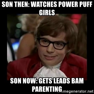 Dangerously Austin Powers - Son then: watches power puff girls Son Now: Gets leAds bam parenting