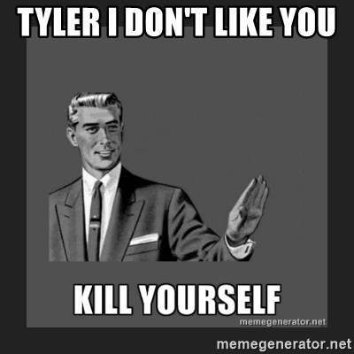 kill yourself guy - TYLER I DON'T LIKE YOU