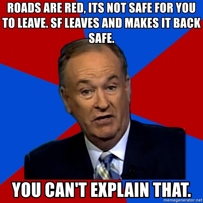 Bill O'Reilly Proves God - ROADS ARE RED, ITS NOT SAFE FOR YOU TO LEAVE. SF LEAVES AND MAKES IT BACK SAFE. YOU CAN'T EXPLAIN THAT.