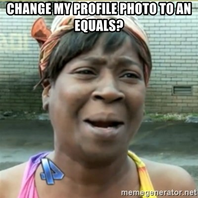 Ain't Nobody got time fo that - Change my profile photo to an equals?