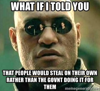 What if I told you / Matrix Morpheus - What if i told you That people would steal on their own rather than the govnt doing it for them