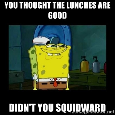 didnt you squidward - You Thought the lunches are good didn't you squidward