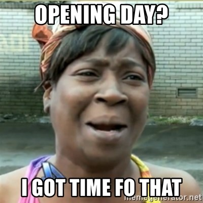 Ain't Nobody got time fo that - Opening Day? I got time fo that