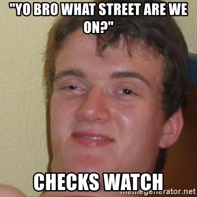 "really high guy - ""yo bro what street are we on?"" checks watch"