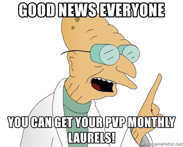 Good News Everyone - good news everyone you can get your pvp monthly laurels!