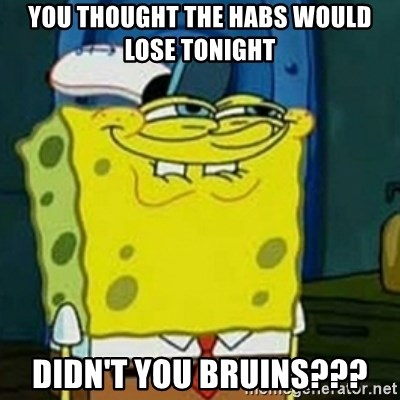 Spongebob Squarepants  - You thought the Habs would lose tonight Didn't you Bruins???