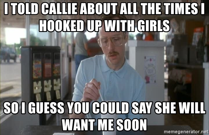 so i guess you could say things are getting pretty serious - I told callie about all the times i hooked up with girls so i guess you could say she will want me soon