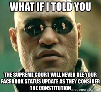 What if I told you / Matrix Morpheus - What if I told you  The Supreme Court will never see your Facebook status update as they consider The constitution