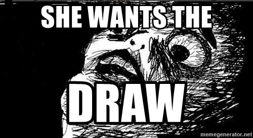 Gasp - she wants the DRAW