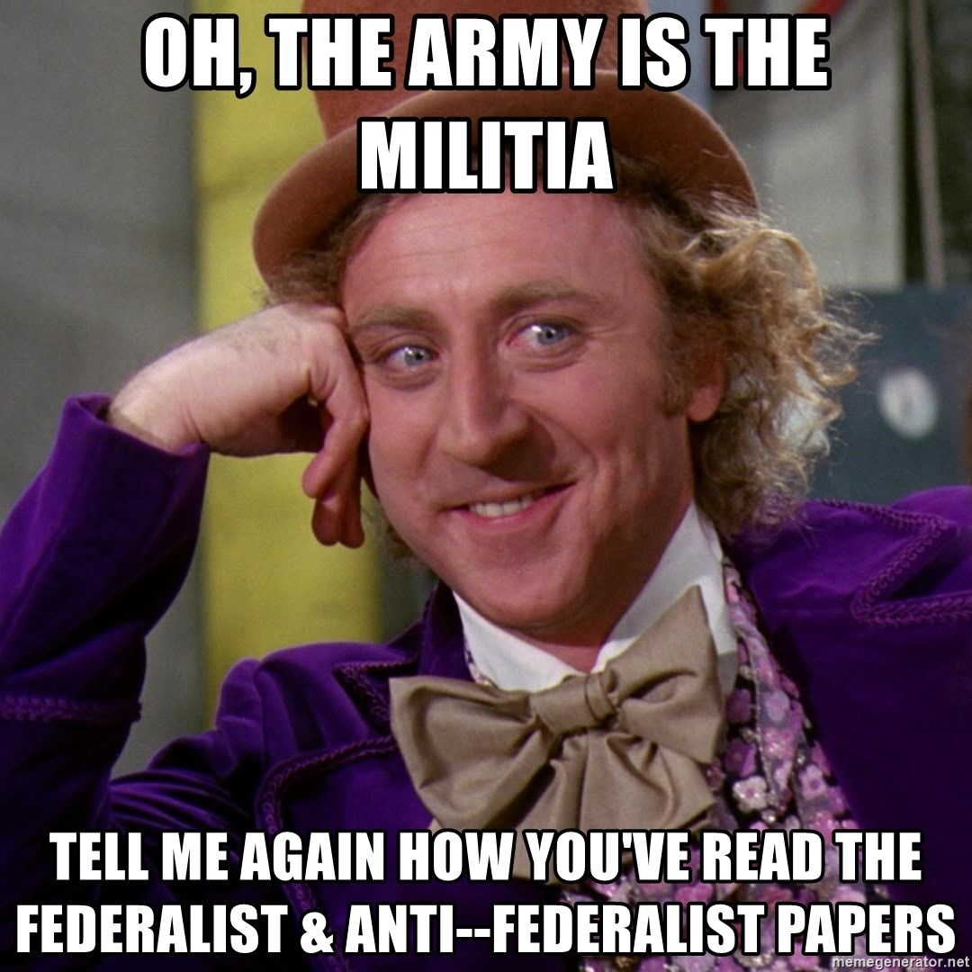 Willy Wonka - Oh, the army is the mIlitia Tell me again how you've read the federalist & anti--federalist papers